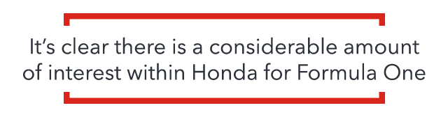 It's clear there is a considerable amount of interest within Honda for Formula One