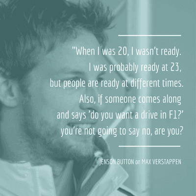 When I was 20, I wasn't ready. I was probably ready at 23, but people are ready at different times. Also, if someone comes along and says do you want a drive in F1? You're not going to say no, are you? - Jenson Button